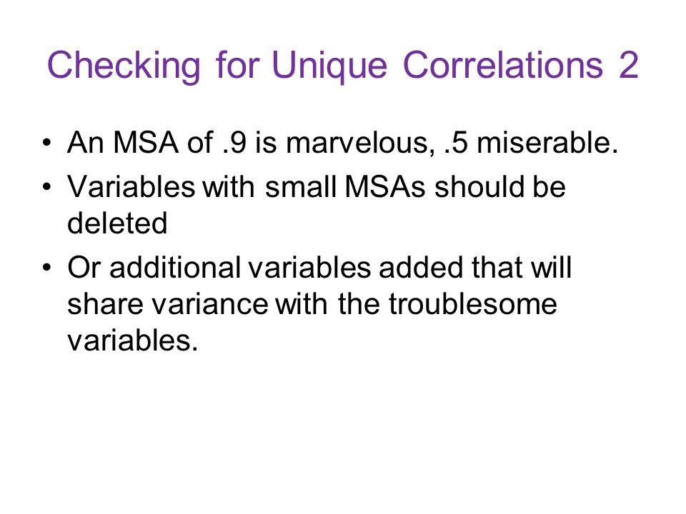 Checking for Unique Correlations 2 An MSA of.9 is marvelous,.5 miserable. Variables with small MSAs should be deleted Or additional variables added th