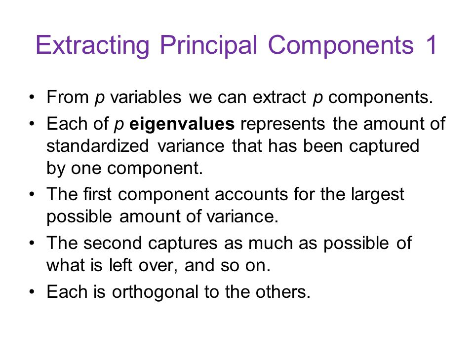 Extracting Principal Components 1 From p variables we can extract p components. Each of p eigenvalues represents the amount of standardized variance t