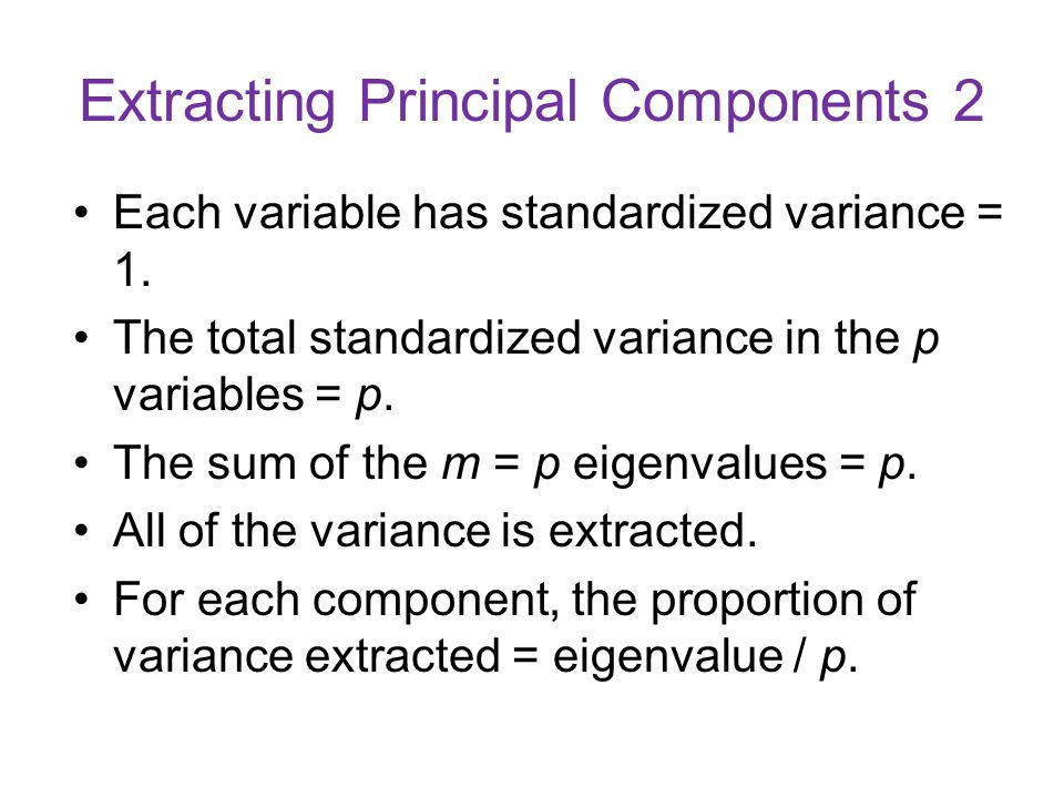 Extracting Principal Components 2 Each variable has standardized variance = 1. The total standardized variance in the p variables = p. The sum of the
