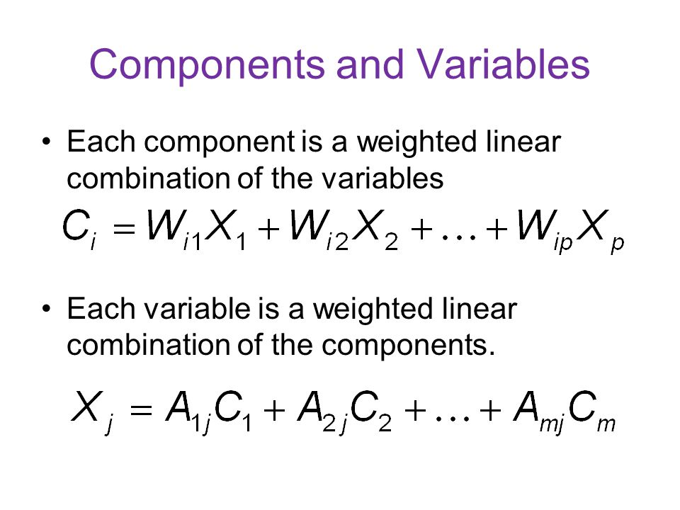 Components and Variables Each component is a weighted linear combination of the variables Each variable is a weighted linear combination of the compon