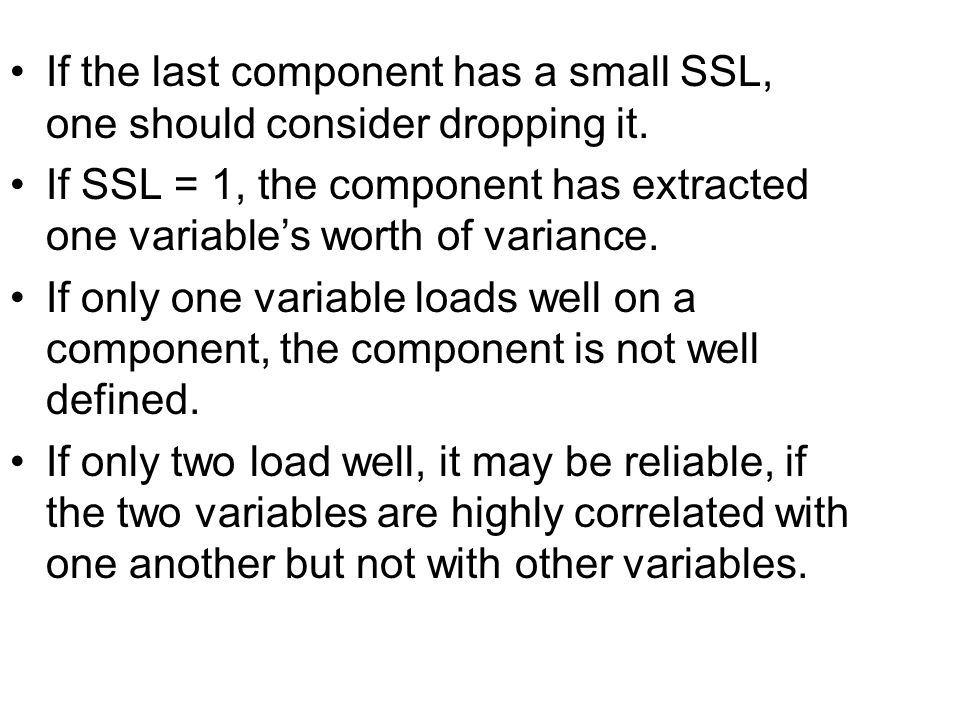 If the last component has a small SSL, one should consider dropping it. If SSL = 1, the component has extracted one variable's worth of variance. If o
