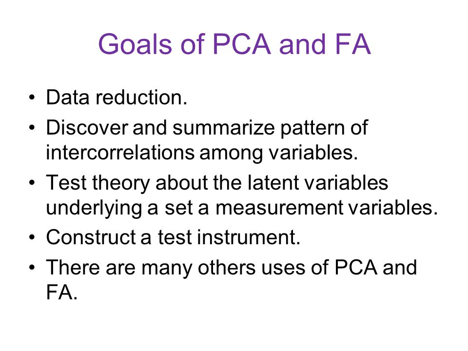 Goals of PCA and FA Data reduction. Discover and summarize pattern of intercorrelations among variables. Test theory about the latent variables underl