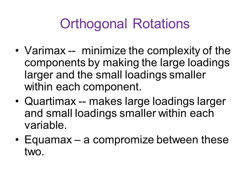 Orthogonal Rotations Varimax -- minimize the complexity of the components by making the large loadings larger and the small loadings smaller within ea