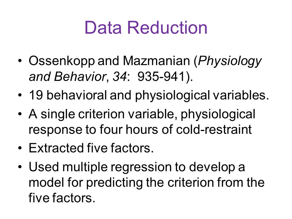 Data Reduction Ossenkopp and Mazmanian (Physiology and Behavior, 34: 935-941). 19 behavioral and physiological variables. A single criterion variable,