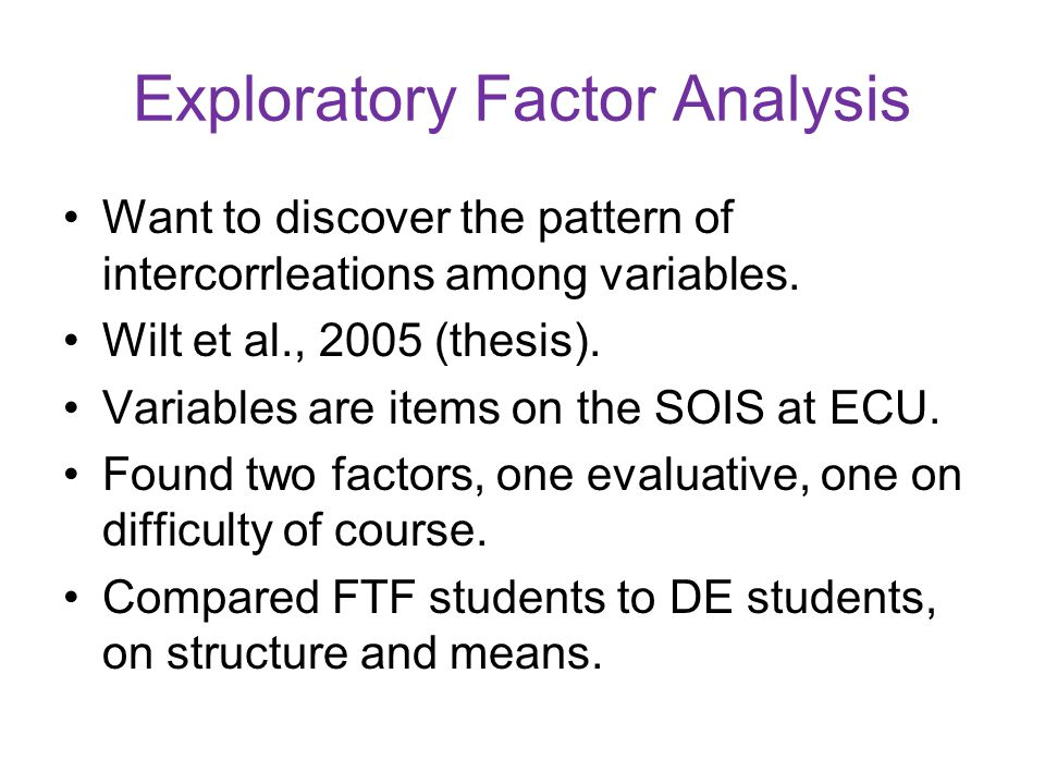 Exploratory Factor Analysis Want to discover the pattern of intercorrleations among variables. Wilt et al., 2005 (thesis). Variables are items on the