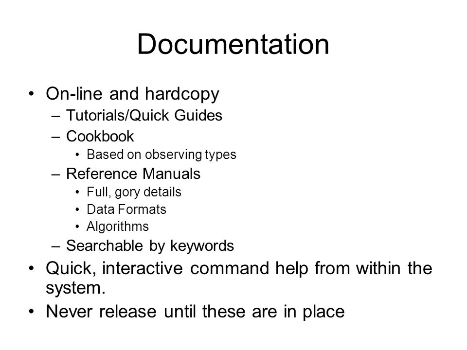 Documentation On-line and hardcopy –Tutorials/Quick Guides –Cookbook Based on observing types –Reference Manuals Full, gory details Data Formats Algor