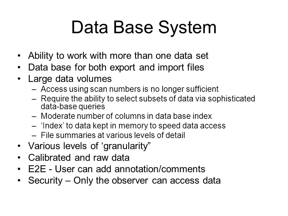 Data Base System Ability to work with more than one data set Data base for both export and import files Large data volumes –Access using scan numbers is no longer sufficient –Require the ability to select subsets of data via sophisticated data-base queries –Moderate number of columns in data base index –'Index' to data kept in memory to speed data access –File summaries at various levels of detail Various levels of 'granularity Calibrated and raw data E2E - User can add annotation/comments Security – Only the observer can access data