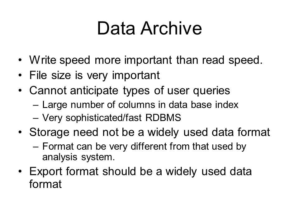 Data Archive Write speed more important than read speed. File size is very important Cannot anticipate types of user queries –Large number of columns