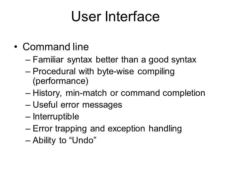 User Interface Command line –Familiar syntax better than a good syntax –Procedural with byte-wise compiling (performance) –History, min-match or command completion –Useful error messages –Interruptible –Error trapping and exception handling –Ability to Undo