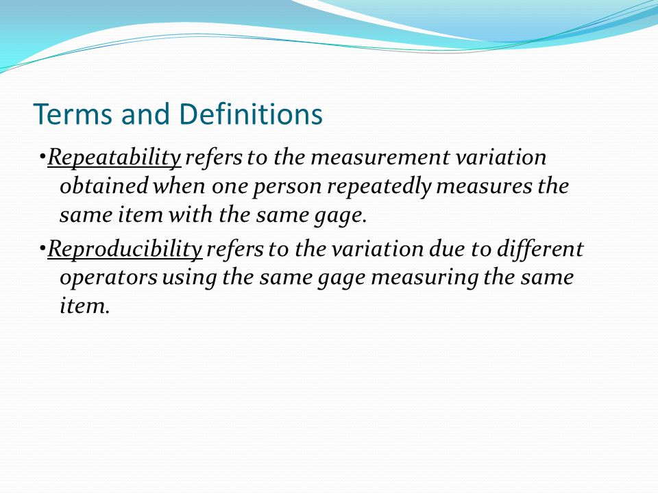 Terms and Definitions Repeatability refers to the measurement variation obtained when one person repeatedly measures the same item with the same gage.