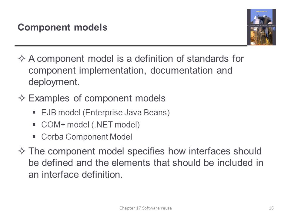 Component models  A component model is a definition of standards for component implementation, documentation and deployment.  Examples of component