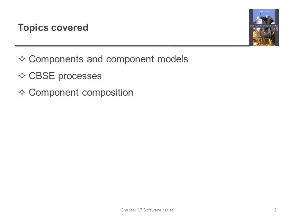 Topics covered  Components and component models  CBSE processes  Component composition 2Chapter 17 Software reuse