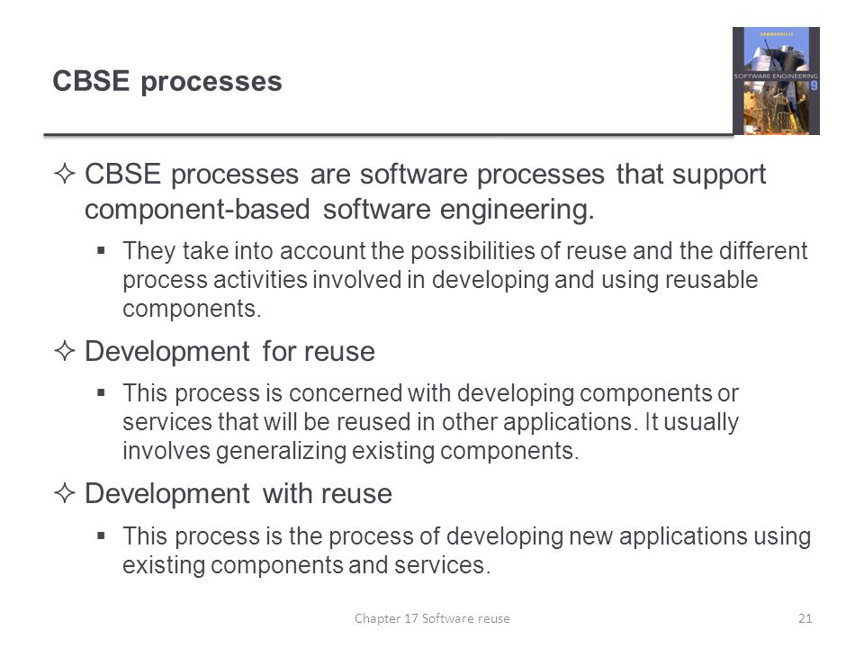 CBSE processes  CBSE processes are software processes that support component-based software engineering.  They take into account the possibilities o