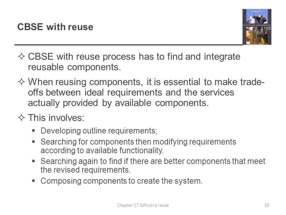 CBSE with reuse  CBSE with reuse process has to find and integrate reusable components.  When reusing components, it is essential to make trade- off