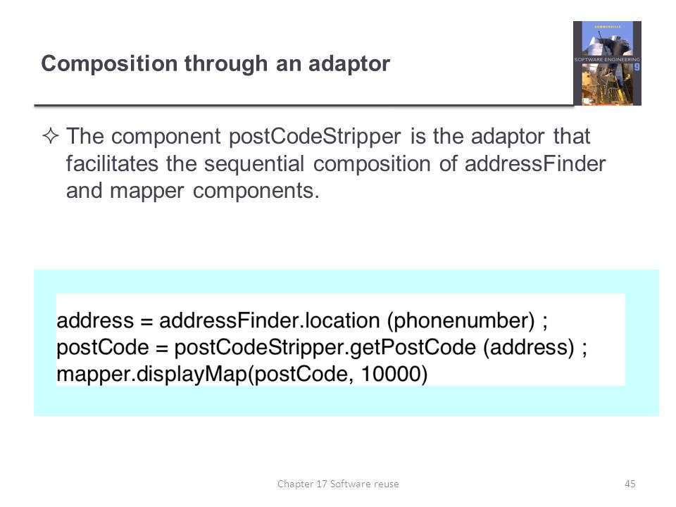 Composition through an adaptor  The component postCodeStripper is the adaptor that facilitates the sequential composition of addressFinder and mapper
