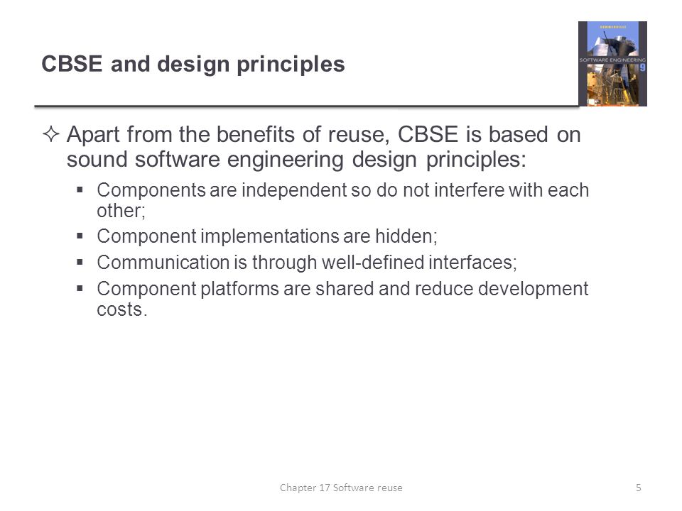 CBSE and design principles  Apart from the benefits of reuse, CBSE is based on sound software engineering design principles:  Components are indepen