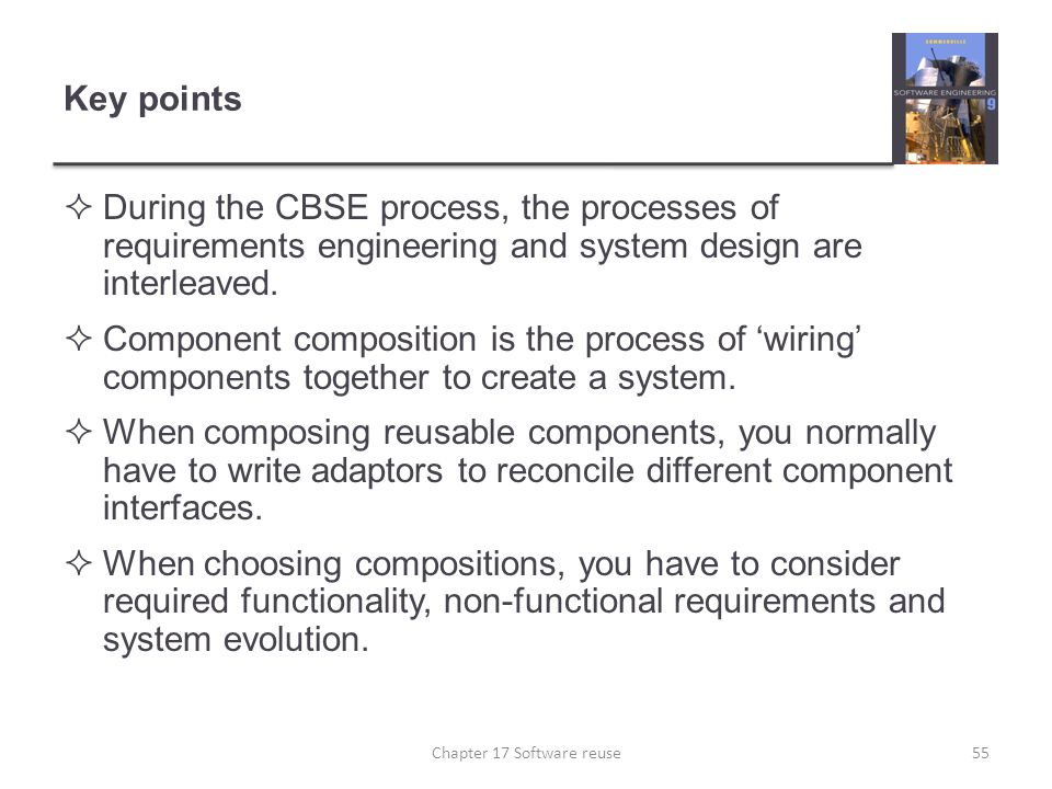 Key points  During the CBSE process, the processes of requirements engineering and system design are interleaved.  Component composition is the proc