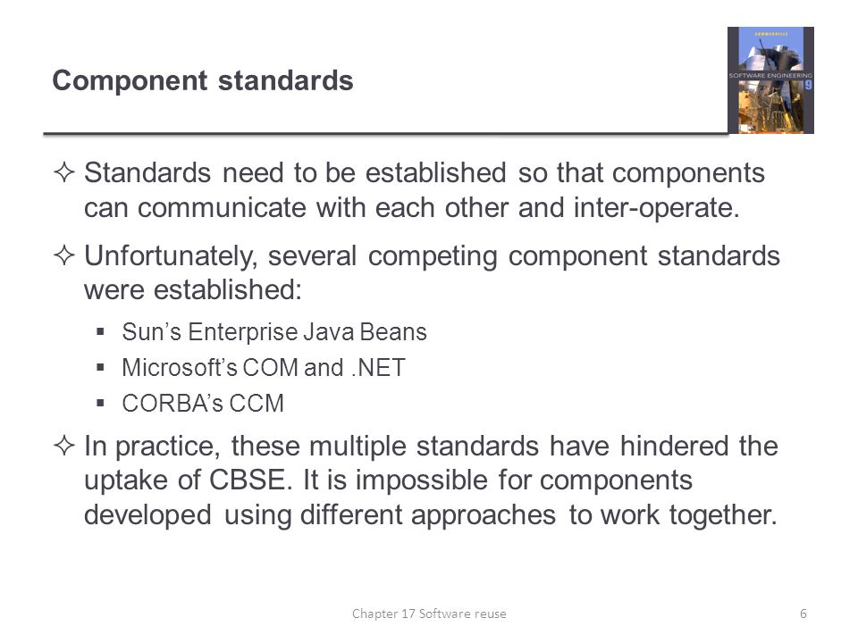 Component standards  Standards need to be established so that components can communicate with each other and inter-operate.  Unfortunately, several