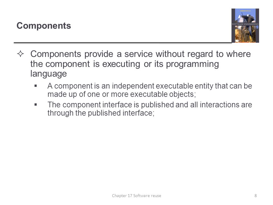 Component definitions  Councill and Heinmann:  A software component is a software element that conforms to a component model and can be independently deployed and composed without modification according to a composition standard.