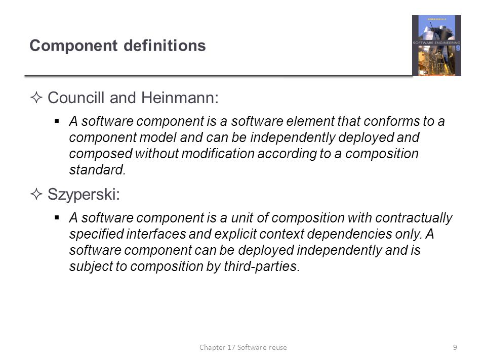 Component definitions  Councill and Heinmann:  A software component is a software element that conforms to a component model and can be independentl