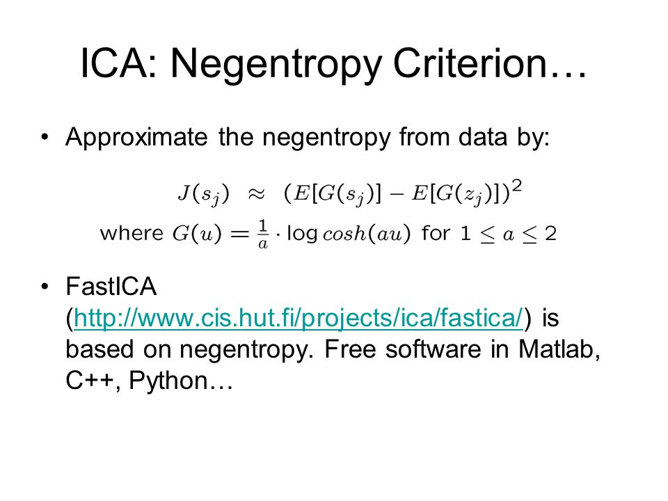 ICA: Negentropy Criterion… Approximate the negentropy from data by: FastICA (http://www.cis.hut.fi/projects/ica/fastica/) is based on negentropy. Free