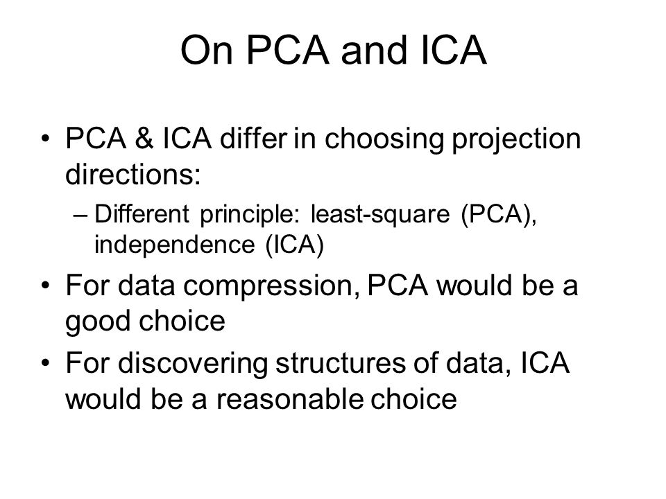 On PCA and ICA PCA & ICA differ in choosing projection directions: –Different principle: least-square (PCA), independence (ICA) For data compression,
