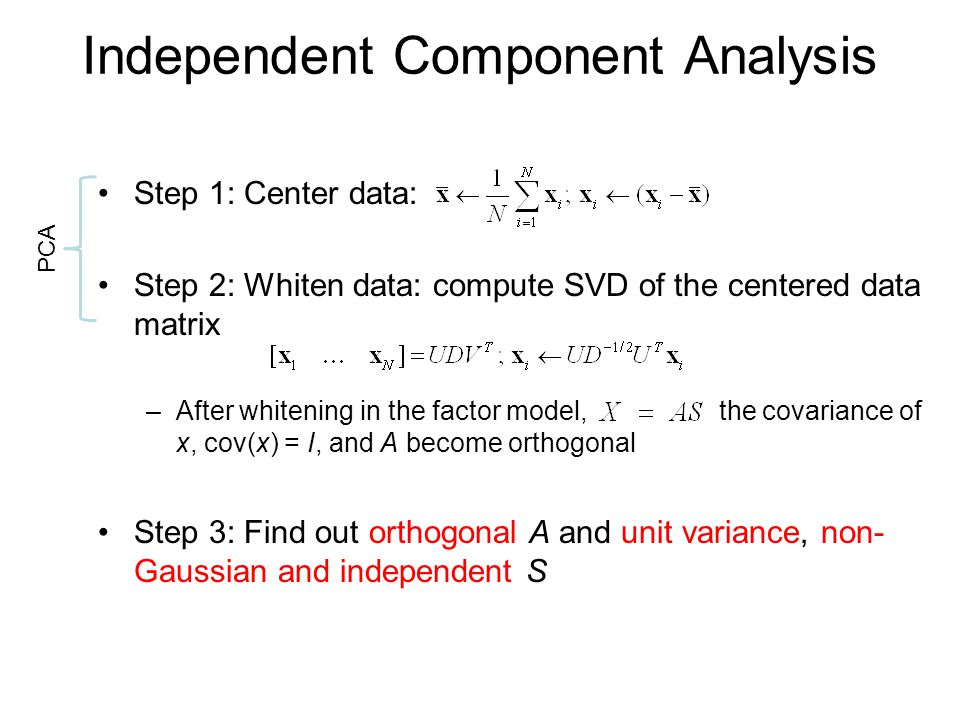 Independent Component Analysis Step 1: Center data: Step 2: Whiten data: compute SVD of the centered data matrix –After whitening in the factor model,