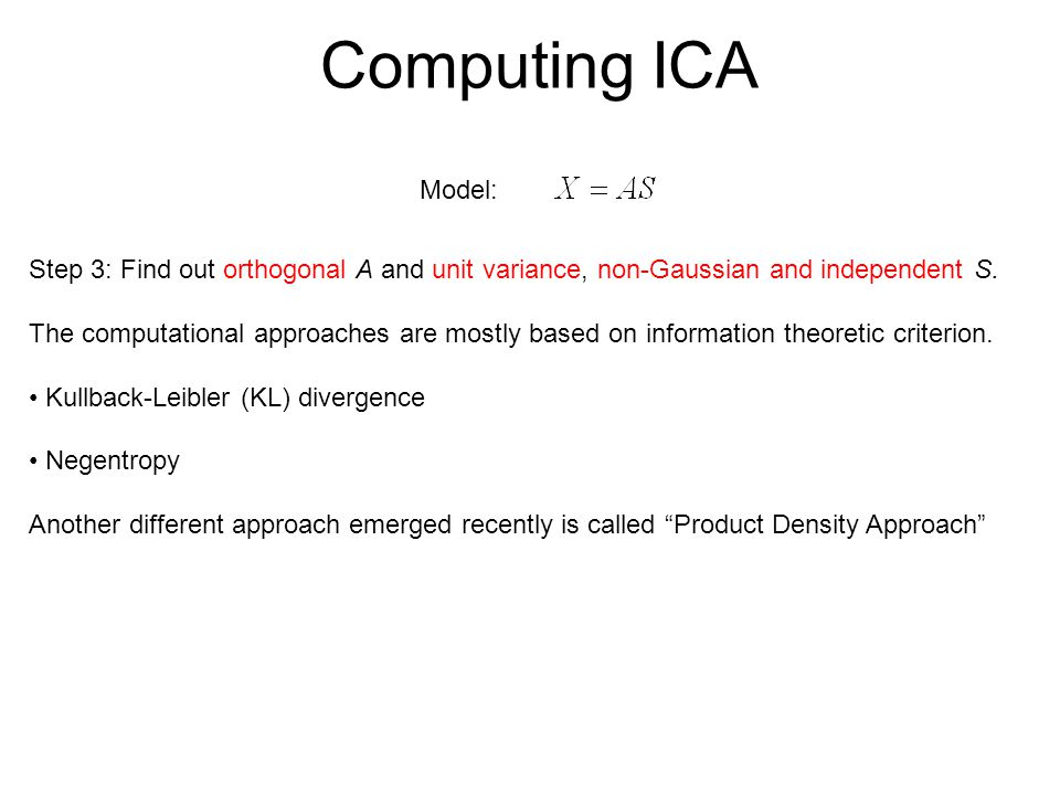 Computing ICA Step 3: Find out orthogonal A and unit variance, non-Gaussian and independent S. The computational approaches are mostly based on inform
