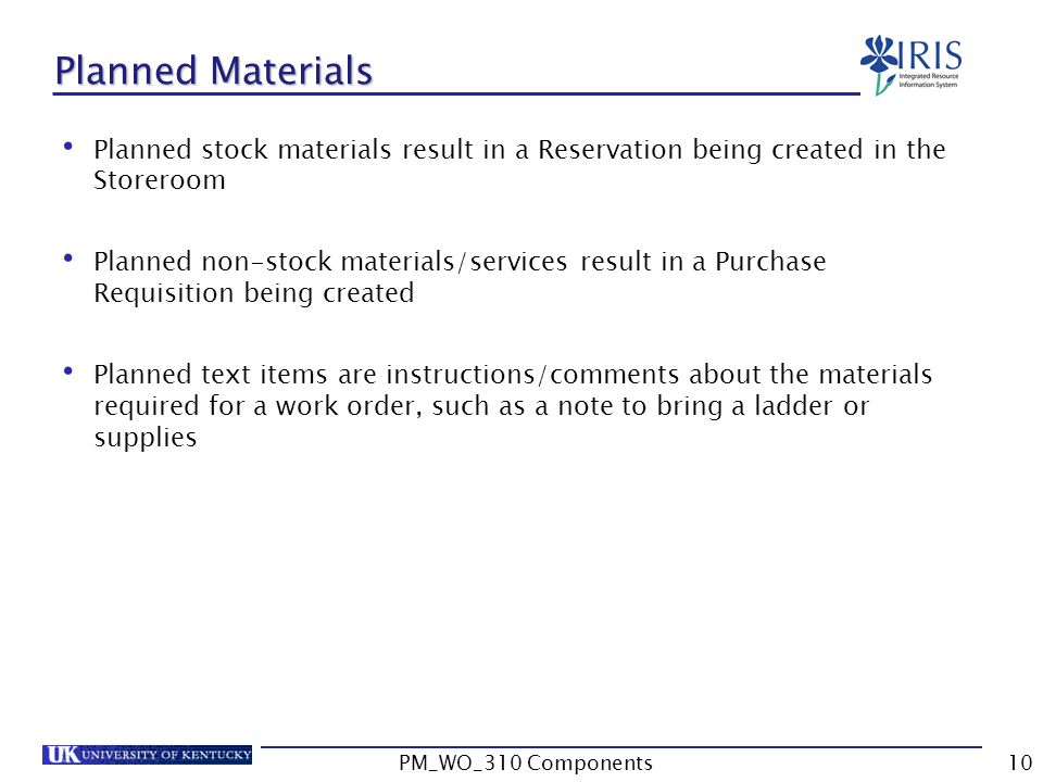 Planned Materials Planned stock materials result in a Reservation being created in the Storeroom Planned non-stock materials/services result in a Purchase Requisition being created Planned text items are instructions/comments about the materials required for a work order, such as a note to bring a ladder or supplies 10PM_WO_310 Components
