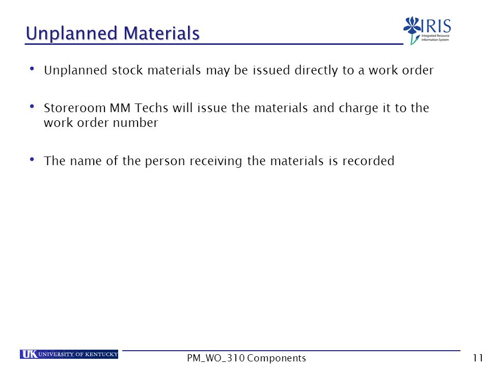 Unplanned Materials Unplanned stock materials may be issued directly to a work order Storeroom MM Techs will issue the materials and charge it to the work order number The name of the person receiving the materials is recorded 11PM_WO_310 Components