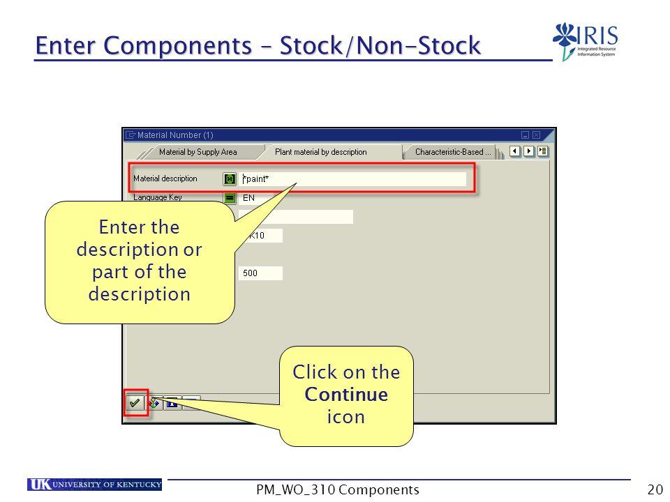 Enter the description or part of the description Click on the Continue icon Enter Components – Stock/Non-Stock 20PM_WO_310 Components