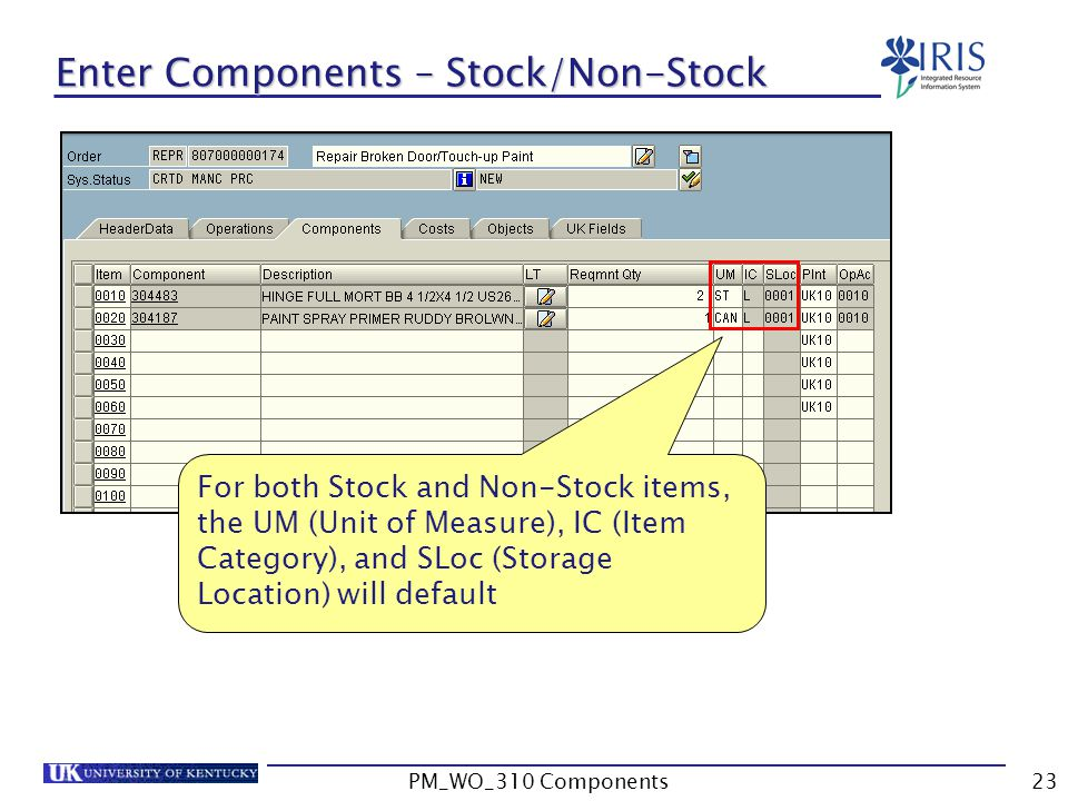 For both Stock and Non-Stock items, the UM (Unit of Measure), IC (Item Category), and SLoc (Storage Location) will default Enter Components – Stock/Non-Stock 23PM_WO_310 Components