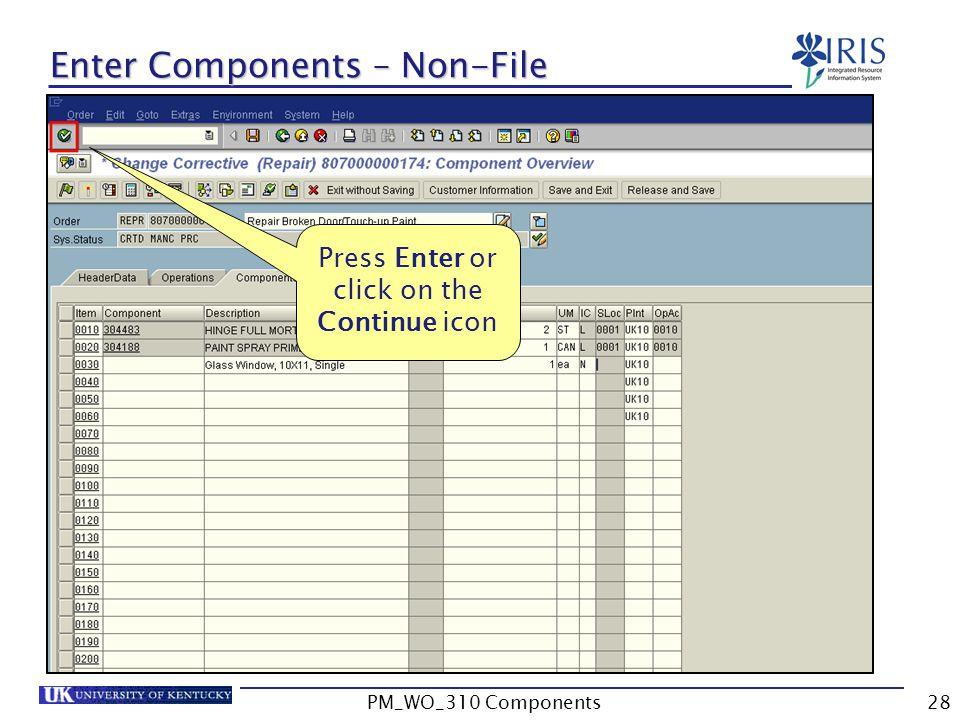 Press Enter or click on the Continue icon Enter Components – Non-File 28PM_WO_310 Components