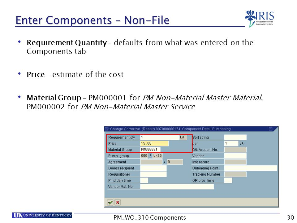 Requirement Quantity – defaults from what was entered on the Components tab Price – estimate of the cost Material Group – PM000001 for PM Non-Material Master Material, PM000002 for PM Non-Material Master Service Enter Components – Non-File 30PM_WO_310 Components