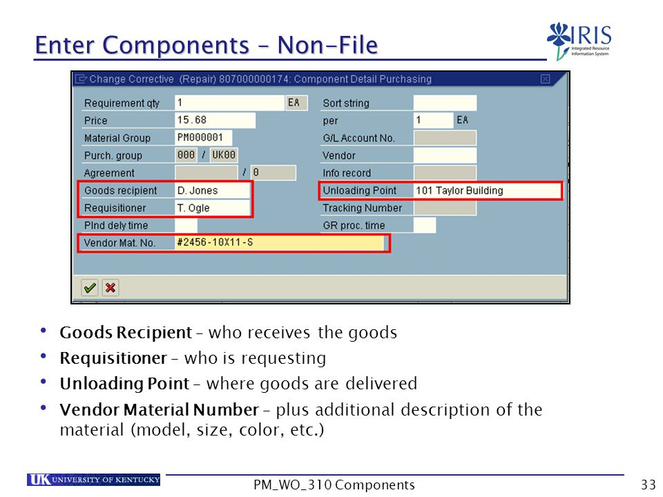 Goods Recipient – who receives the goods Requisitioner – who is requesting Unloading Point – where goods are delivered Vendor Material Number – plus additional description of the material (model, size, color, etc.) Enter Components – Non-File 33PM_WO_310 Components