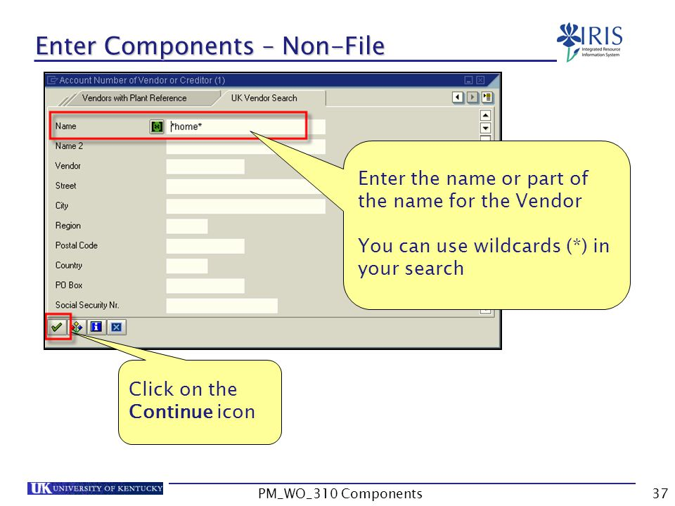 Enter the name or part of the name for the Vendor You can use wildcards (*) in your search Click on the Continue icon Enter Components – Non-File 37PM_WO_310 Components