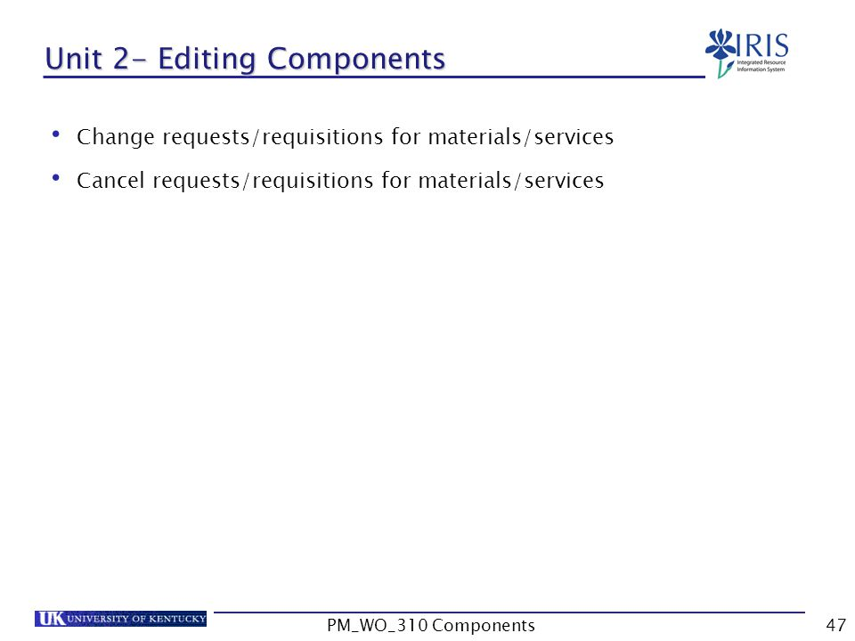 Unit 2- Editing Components Change requests/requisitions for materials/services Cancel requests/requisitions for materials/services 47PM_WO_310 Components