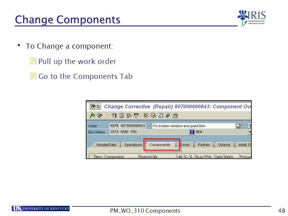 To Change a component:  Pull up the work order  Go to the Components Tab Change Components 48PM_WO_310 Components