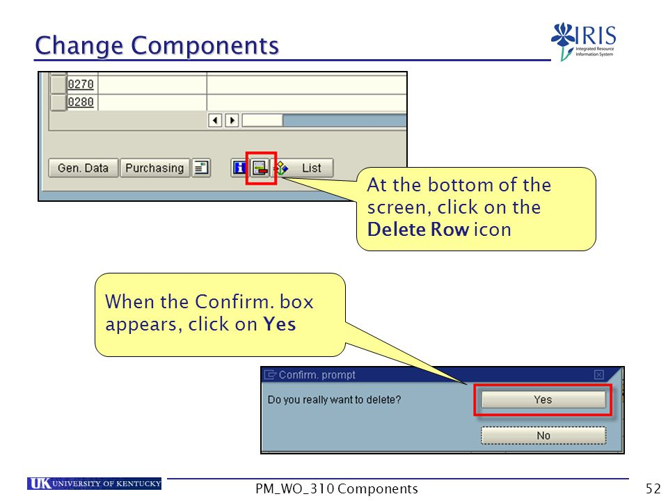Change Components At the bottom of the screen, click on the Delete Row icon When the Confirm.