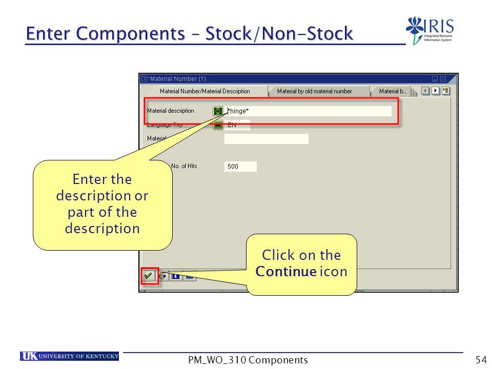 Enter the description or part of the description Click on the Continue icon Enter Components – Stock/Non-Stock 54PM_WO_310 Components