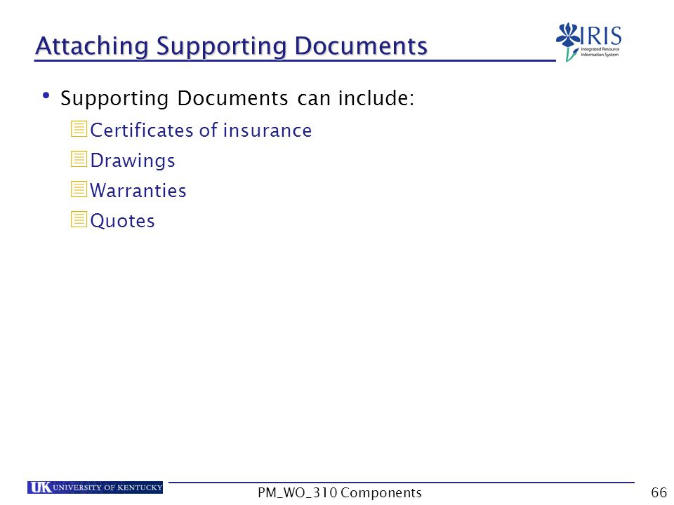 Attaching Supporting Documents Supporting Documents can include:  Certificates of insurance  Drawings  Warranties  Quotes 66PM_WO_310 Components