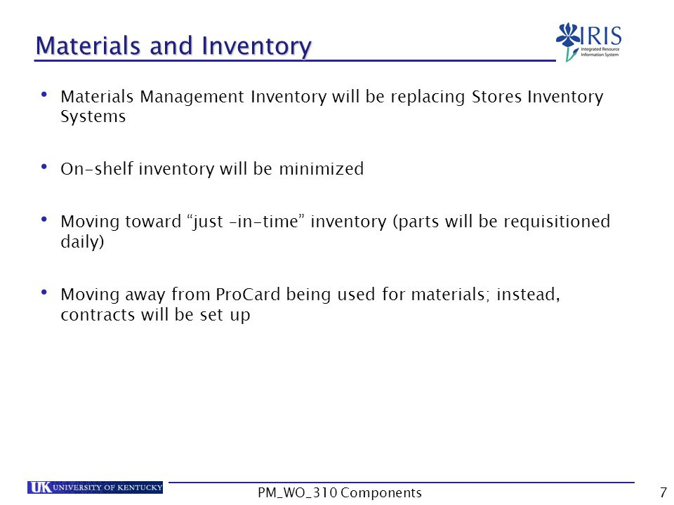 Materials and Inventory Materials Management Inventory will be replacing Stores Inventory Systems On-shelf inventory will be minimized Moving toward just –in-time inventory (parts will be requisitioned daily) Moving away from ProCard being used for materials; instead, contracts will be set up 7PM_WO_310 Components