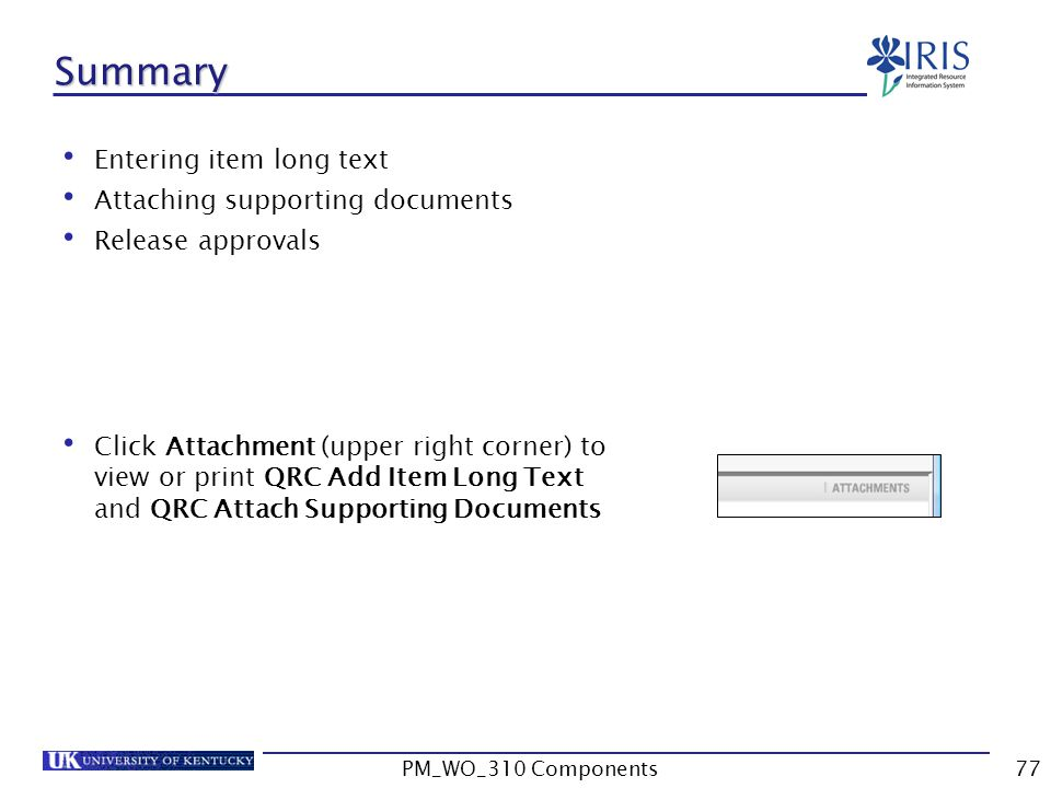 Summary Entering item long text Attaching supporting documents Release approvals Click Attachment (upper right corner) to view or print QRC Add Item Long Text and QRC Attach Supporting Documents 77PM_WO_310 Components