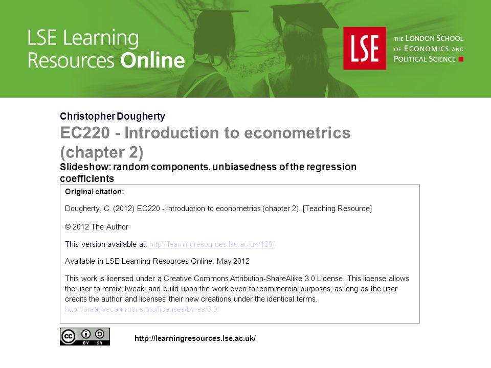 Christopher Dougherty EC220 - Introduction to econometrics (chapter 2) Slideshow: random components, unbiasedness of the regression coefficients Original citation: Dougherty, C.