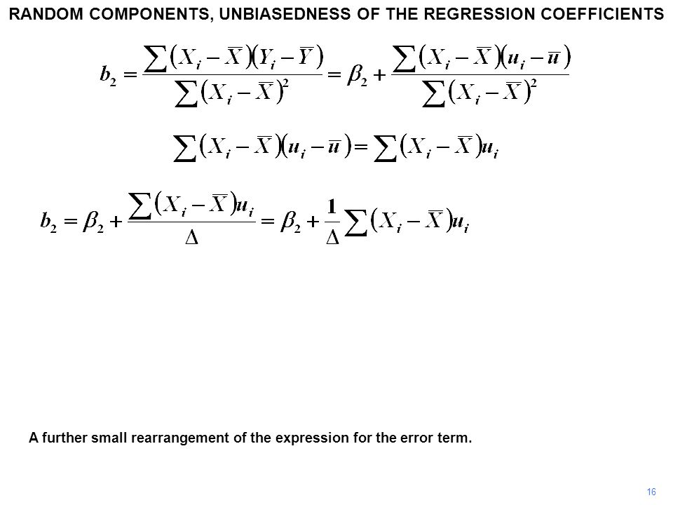 16 A further small rearrangement of the expression for the error term. RANDOM COMPONENTS, UNBIASEDNESS OF THE REGRESSION COEFFICIENTS