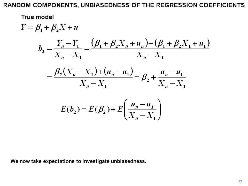 We now take expectations to investigate unbiasedness. RANDOM COMPONENTS, UNBIASEDNESS OF THE REGRESSION COEFFICIENTS 39 True model