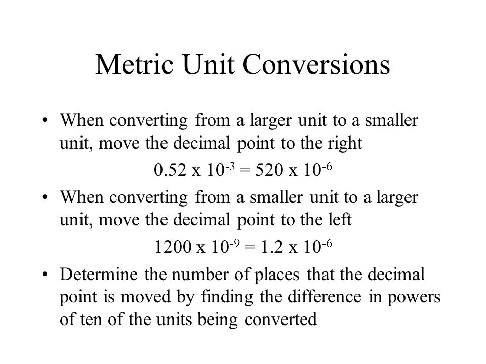 Metric Unit Conversions When converting from a larger unit to a smaller unit, move the decimal point to the right 0.52 x 10 -3 = 520 x 10 -6 When converting from a smaller unit to a larger unit, move the decimal point to the left 1200 x 10 -9 = 1.2 x 10 -6 Determine the number of places that the decimal point is moved by finding the difference in powers of ten of the units being converted