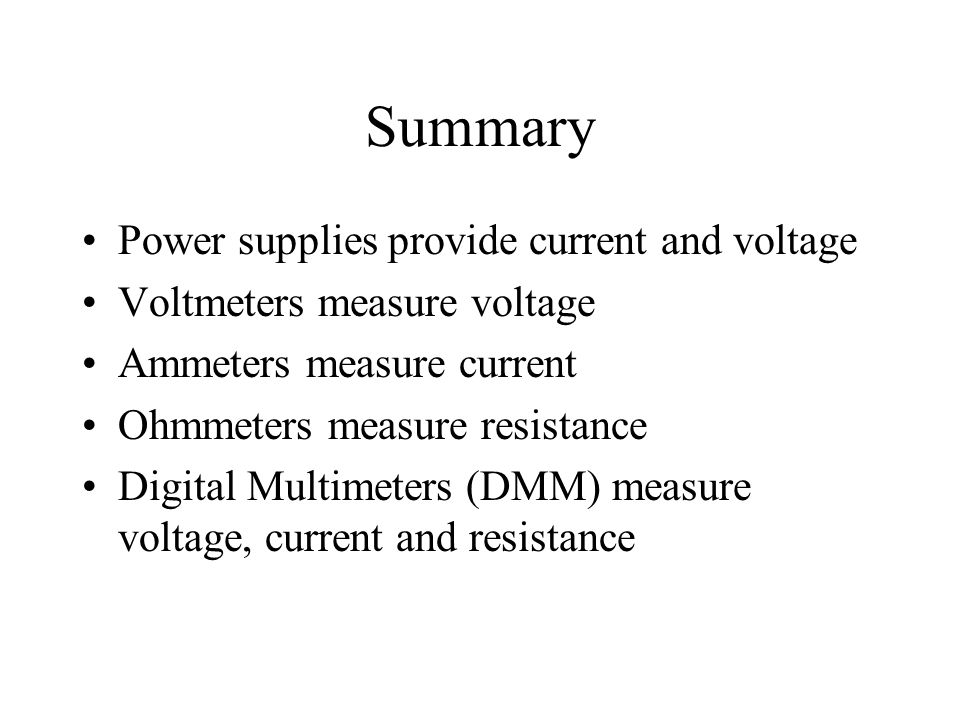 Summary Power supplies provide current and voltage Voltmeters measure voltage Ammeters measure current Ohmmeters measure resistance Digital Multimeters (DMM) measure voltage, current and resistance
