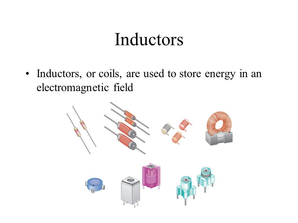 Inductors Inductors, or coils, are used to store energy in an electromagnetic field