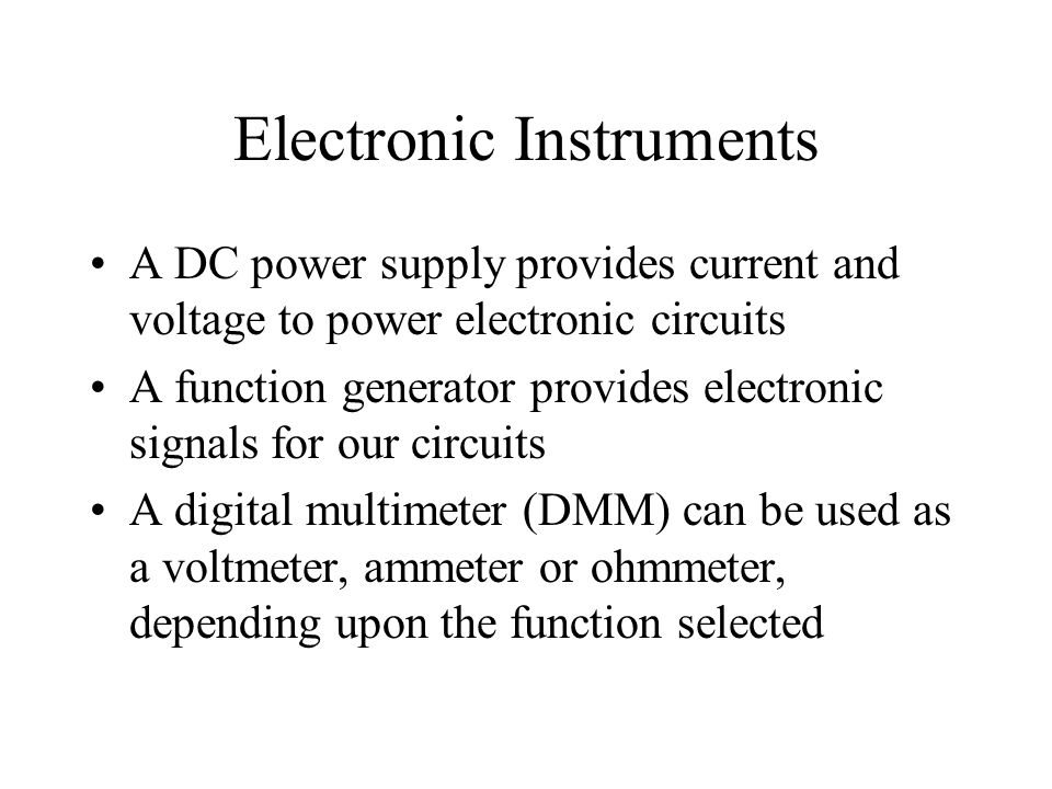 A DC power supply provides current and voltage to power electronic circuits A function generator provides electronic signals for our circuits A digital multimeter (DMM) can be used as a voltmeter, ammeter or ohmmeter, depending upon the function selected